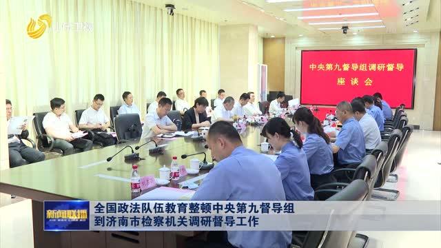 全国政法队伍教育整顿中央第九督导组到济南市检察机关调研督导工作