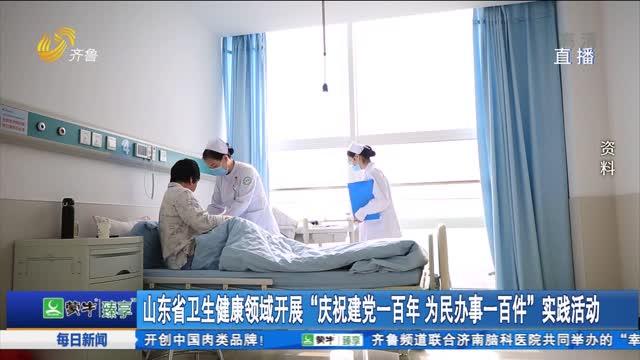 """山东省卫生健康领域开展""""庆祝建党一百年 为民办事一百件""""实践活动"""