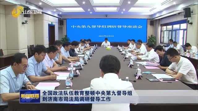 全国政法队伍教育整顿中央第九督导组到济南市司法局调研督导工作