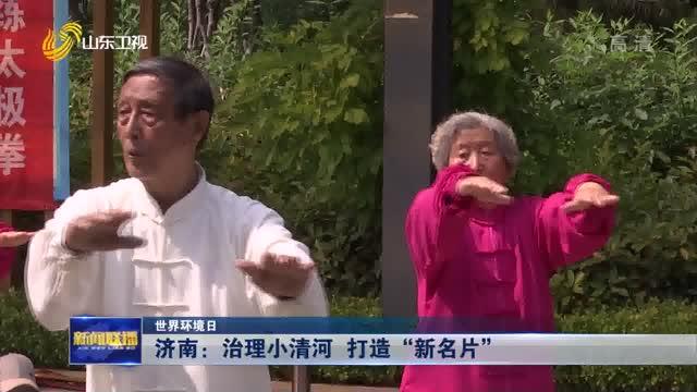 """【世界环境日】济南:治理小清河 打造""""新名片"""""""