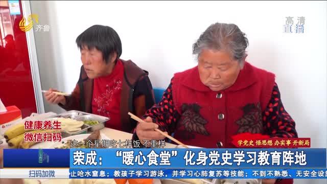 """荣成:""""暖心食堂""""化身党史学习教育阵地"""