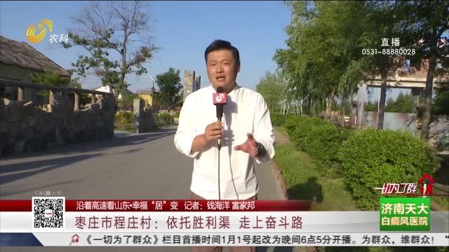 """【沿着高速看山东·幸福""""居""""变】枣庄市程庄村:依托胜利渠 走上奋斗路"""