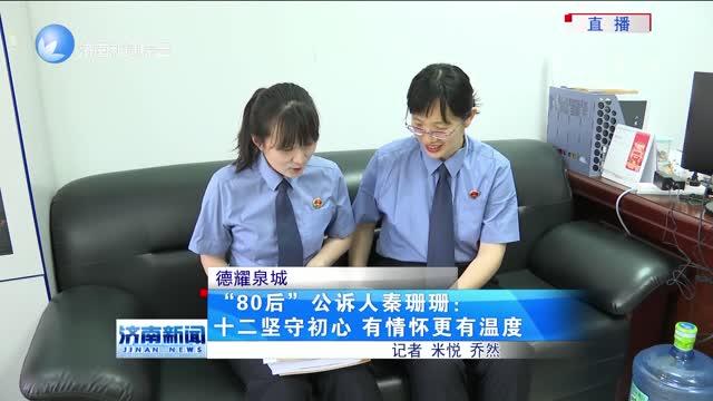 """【德耀泉城】""""80后""""公诉人秦珊珊:十二坚守初心 有情怀更有温度"""