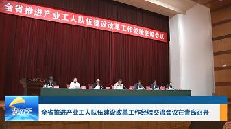 工會新時空 | 全省推進產業工人隊伍建設改革工作經驗交流會議在青島召開