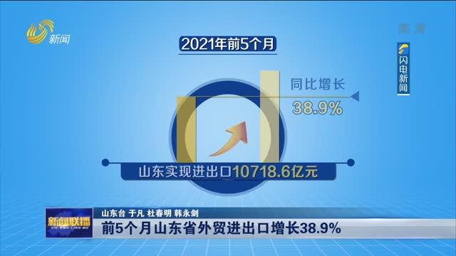 【牢记嘱托 走在前列 全面开创】前5个月山东省外贸进出口增长38.9%