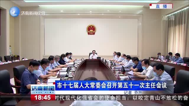 市十七届人大常委会召开第五十一次主任会议