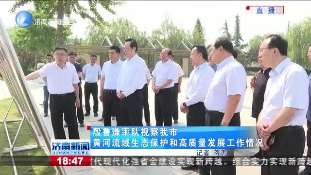 殷鲁谦率队视察济南市黄河流域生态保护和高质量发展工作情况