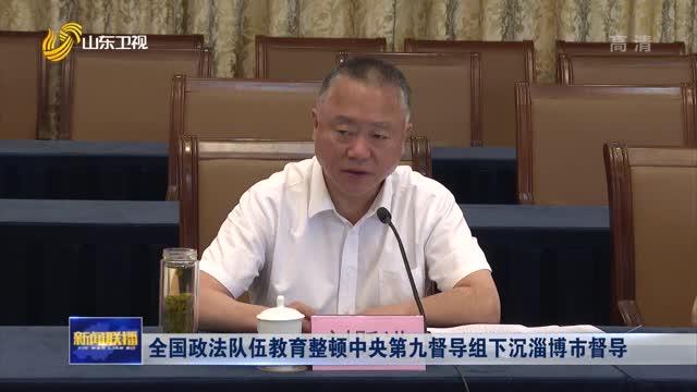 全国政法队伍教育整顿中央第九督导组下沉淄博市督导