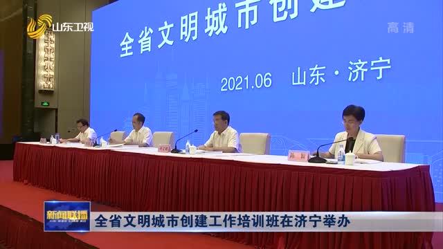全省文明城市创建工作培训班在济宁举办