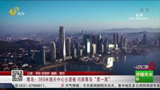 """青岛:369米海天中心主塔楼 问鼎青岛""""第一高"""""""