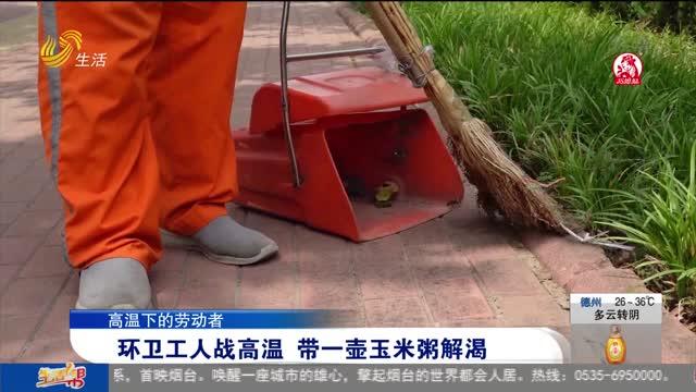 【高温下的劳动者】环卫工人战高温 带一壶玉米粥解渴