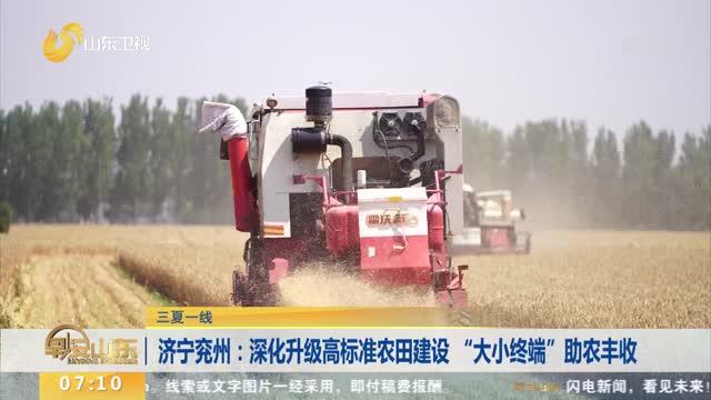 """【三夏一线】济宁兖州:深化升级高标准农田建设 """"大小终端""""助农丰收"""