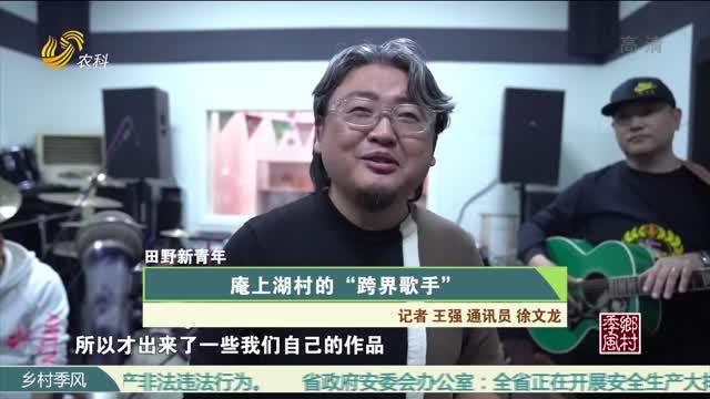 """【田野新青年】庵上湖村的""""跨界歌手"""""""