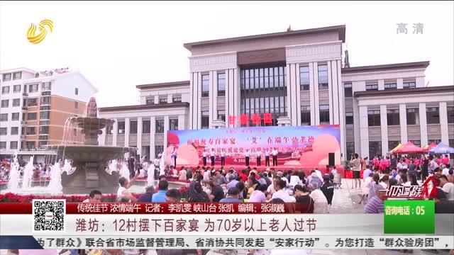 【传统佳节 浓情端午】潍坊:12村摆下百家宴 为70岁以上老人过节