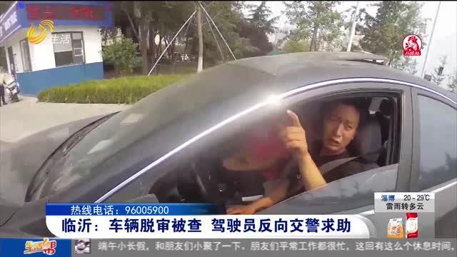 临沂:车辆脱审被查 驾驶员反向交警求助