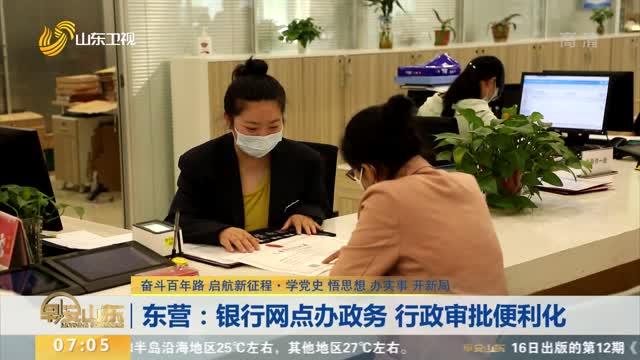东营:银行网点办政务 行政审批便利化