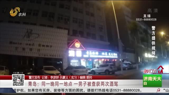 【警方发布】青岛:同一晚同一地点 一男子被查获两次酒驾