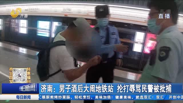 济南:男子酒后大闹地铁站 抡打辱骂民警被批捕