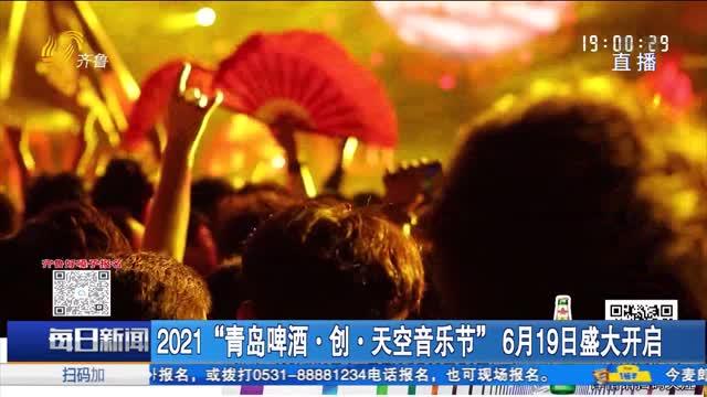 """2021""""青岛啤酒·创·天空音乐节""""6月19日盛大开启"""