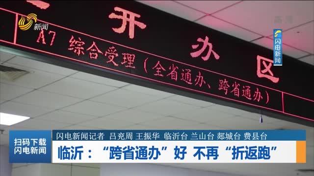 """临沂:""""跨省通办""""好 不再""""折返跑"""""""