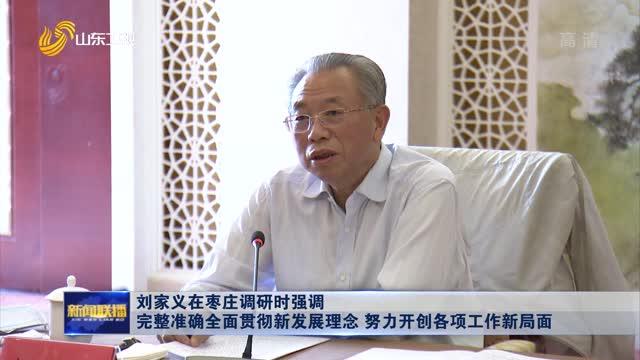 劉家義在棗莊調研時強調 完整準確全面貫徹新發展理念 努力開創各項工作新局面