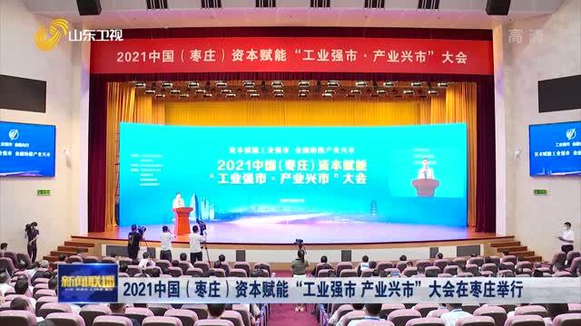 """2021中国(枣庄)资本赋能""""工业强市 产业兴市""""大会在枣庄举行"""