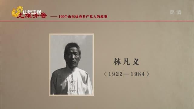 2021年06月22日《光耀齊魯》:100個山東優秀共產黨人的故事——林凡義