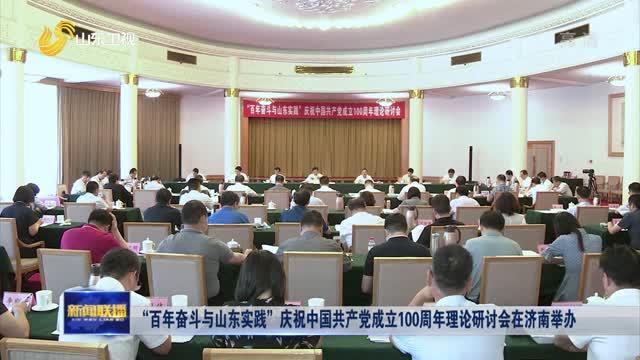 """""""百年奋斗与山东实践""""庆祝中国共产党成立100周年理论研讨会在济南举办"""