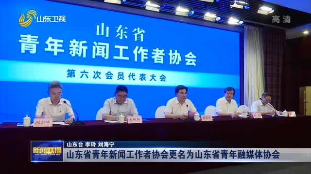 山东省青年新闻工作者协会更名为山东省青年融媒体协会