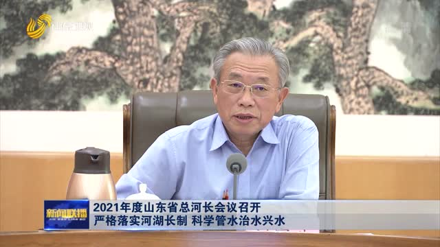 2021年度山东省总河长会议召开 严格落实河湖长制 科学管水治水兴水