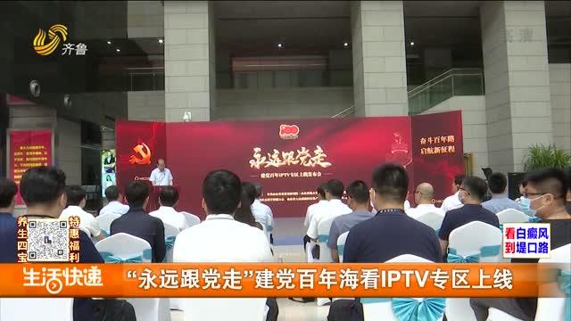 """""""永远跟党走""""建党百年海看IPTV专区上线"""