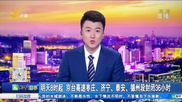 6月26日8时起 京台高速枣庄、济宁、泰安、德州段封闭36小时