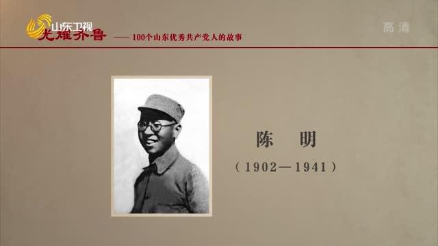 2021年06月26日《光耀齊魯》:100個山東優秀共產黨人的故事——陳明