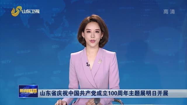 山东省庆祝中国共产党成立100周年主题展明日开展