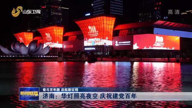 【奋斗百年路 启航新征程】济南:华灯照亮夜空 庆祝建党百年