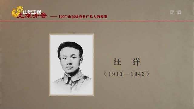 2021年06月27日《光耀齊魯》:100個山東優秀共產黨人的故事——汪洋