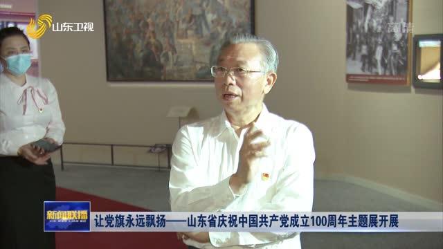 让党旗永远飘扬——山东省庆祝中国共产党成立100周年主题展开展