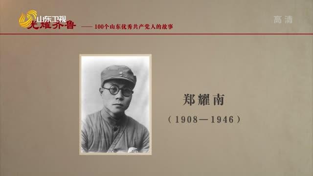 2021年06月28日《光耀齊魯》:100個山東優秀共產黨人的故事——鄭耀南