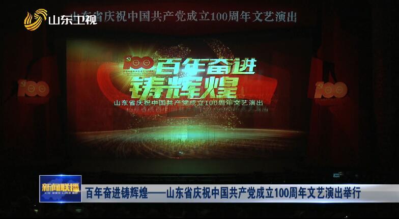 百年奋进铸辉煌——山东省庆祝中国共产党成立100周年文艺演出举行