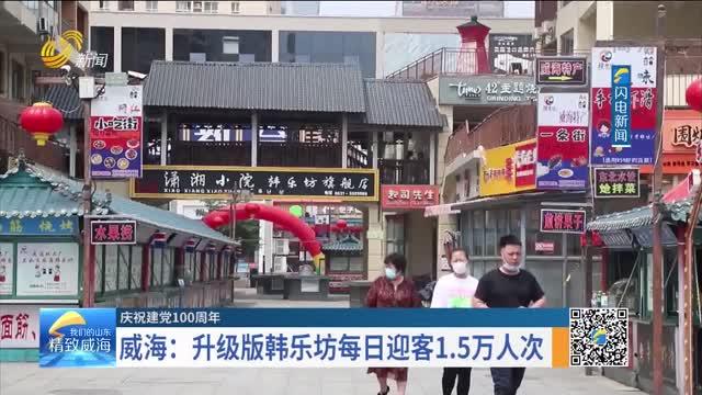 【慶祝建黨100周年】威海:升級版韓樂坊每日迎客1.5萬人次