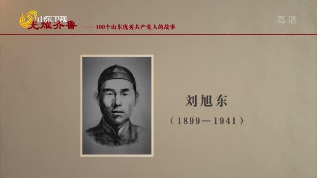 2021年06月29日《光耀齊魯》:100個山東優秀共產黨人的故事——劉旭東