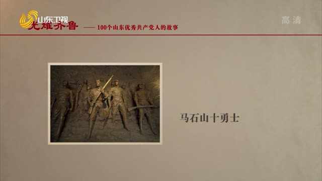 2021年06月29日《光耀齊魯》:100個山東優秀共產黨人的故事——馬石山十勇士