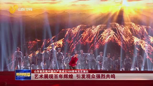 【山东省庆祝中国共产党成立100周年文艺演出】艺术展现百年辉煌 引发观众强烈共鸣