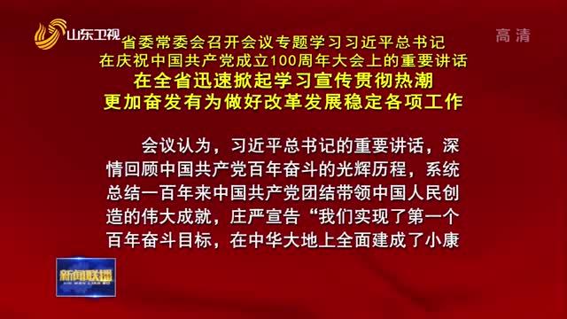 省委常委会召开会议 专题学习习近平总书记在庆祝中国共产党成立100周年大会上的重要讲话 在全省迅速掀起学习宣传贯彻热潮 更加奋发有为做好改革发展稳定各项工作