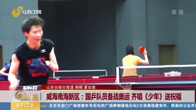 威海南海新區:國乒隊員備戰奧運 齊唱《少年》送祝福