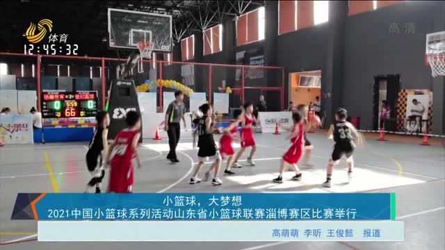 小籃球,大夢想 2021中國小籃球系列活動山東省小籃球聯賽淄博賽區比賽舉行