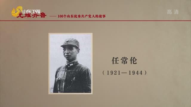 2021年07月03日《光耀齊魯》:100個山東優秀共產黨人的故事——任常倫