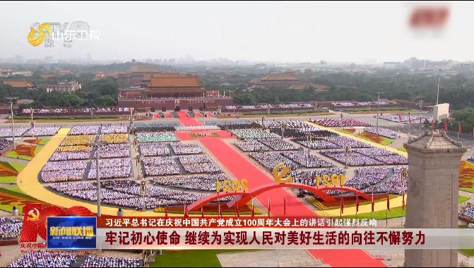 【习近平总书记在庆祝中国共产党成立100周年大会上的讲话引起强烈反响】牢记初心使命 继续为实现人民对美好生活的向往不懈努力