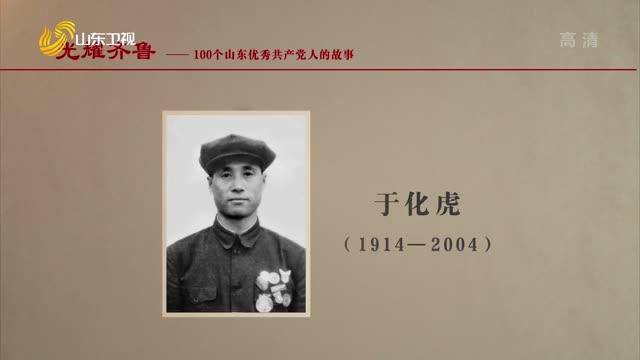 2021年07月04日《光耀齊魯》:100個山東優秀共產黨人的故事——于化虎