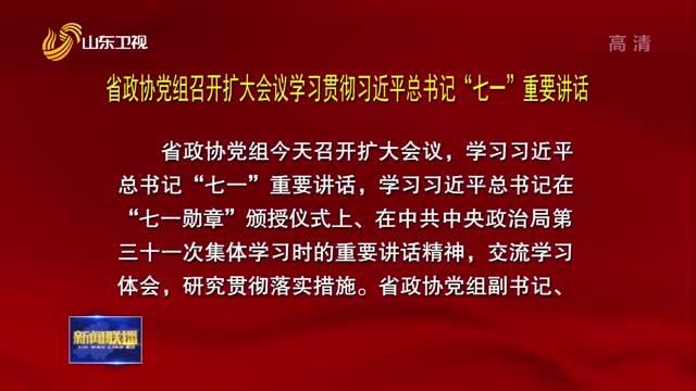 """省政协党组召开扩大会议学习贯彻习近平总书记""""七一""""重要讲话"""
